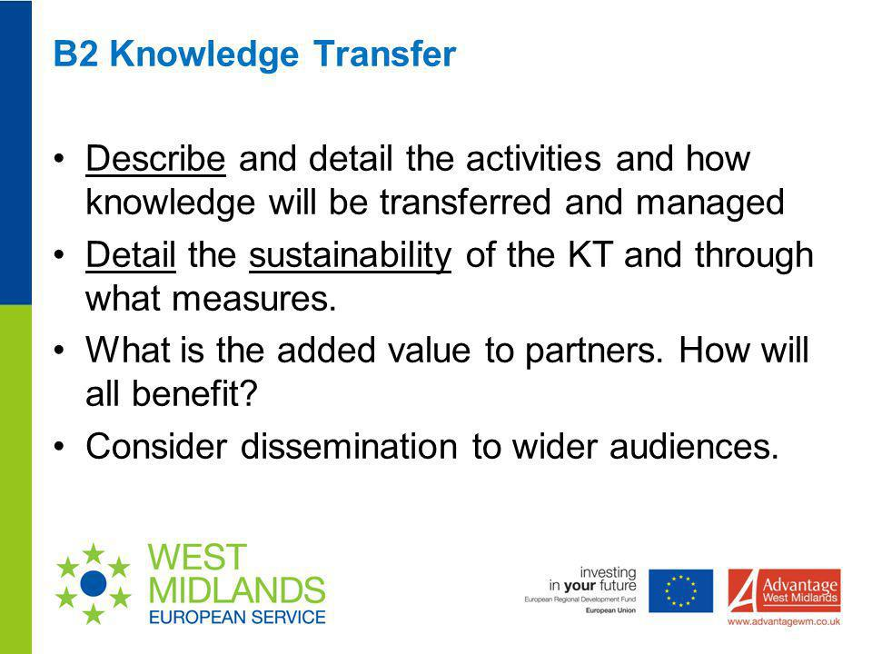 B2 Knowledge Transfer Describe and detail the activities and how knowledge will be transferred and managed Detail the sustainability of the KT and thr