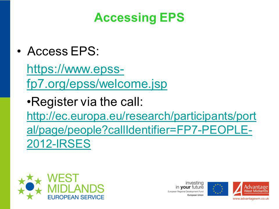 Accessing EPS Access EPS: https://www.epss- fp7.org/epss/welcome.jsp Register via the call: http://ec.europa.eu/research/participants/port al/page/peo