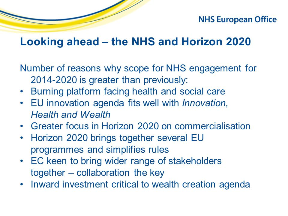Looking ahead – the NHS and Horizon 2020 Number of reasons why scope for NHS engagement for 2014-2020 is greater than previously: Burning platform facing health and social care EU innovation agenda fits well with Innovation, Health and Wealth Greater focus in Horizon 2020 on commercialisation Horizon 2020 brings together several EU programmes and simplifies rules EC keen to bring wider range of stakeholders together – collaboration the key Inward investment critical to wealth creation agenda