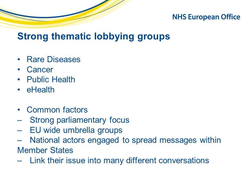 Strong thematic lobbying groups Rare Diseases Cancer Public Health eHealth Common factors –Strong parliamentary focus –EU wide umbrella groups –National actors engaged to spread messages within Member States –Link their issue into many different conversations