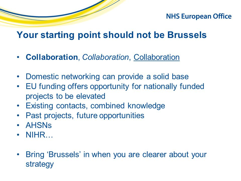 Your starting point should not be Brussels Collaboration, Collaboration, Collaboration Domestic networking can provide a solid base EU funding offers opportunity for nationally funded projects to be elevated Existing contacts, combined knowledge Past projects, future opportunities AHSNs NIHR… Bring 'Brussels' in when you are clearer about your strategy