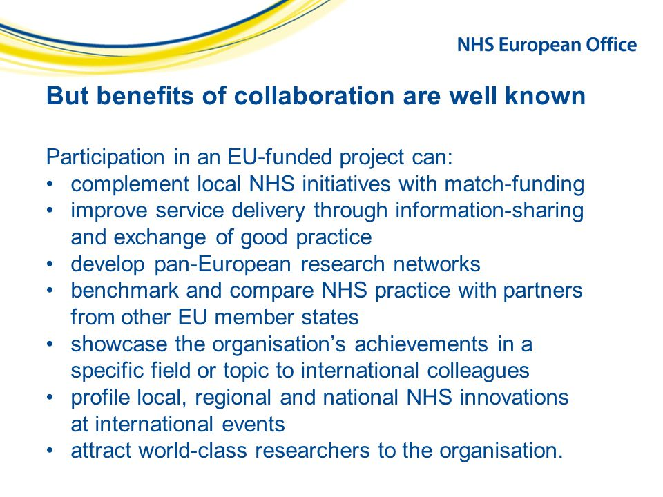 But benefits of collaboration are well known Participation in an EU-funded project can: complement local NHS initiatives with match-funding improve service delivery through information-sharing and exchange of good practice develop pan-European research networks benchmark and compare NHS practice with partners from other EU member states showcase the organisation's achievements in a specific field or topic to international colleagues profile local, regional and national NHS innovations at international events attract world-class researchers to the organisation.