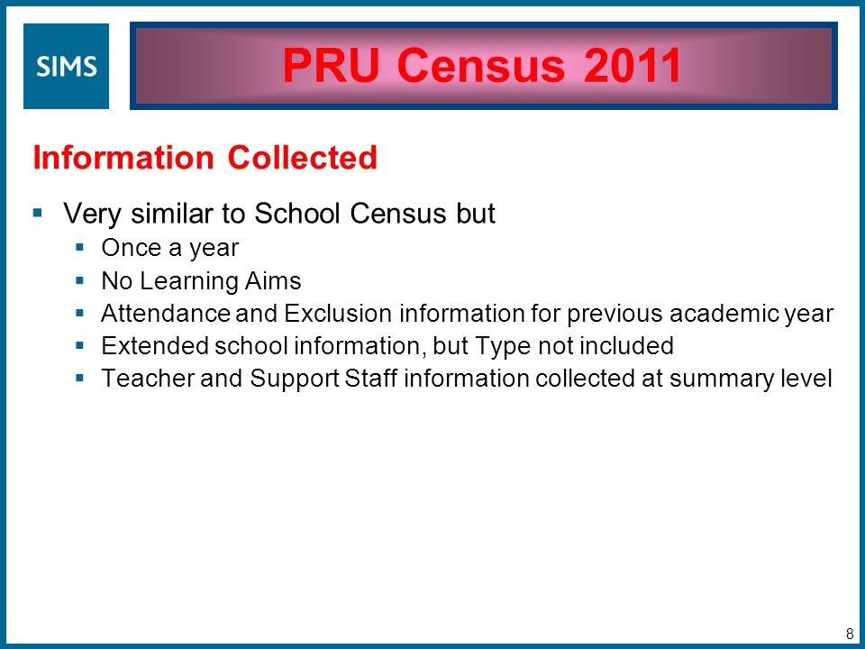  Very similar to School Census but  Once a year  No Learning Aims  Attendance and Exclusion information for previous academic year  Extended school information, but Type not included  Teacher and Support Staff information collected at summary level PRU Census 2011 Information Collected 8