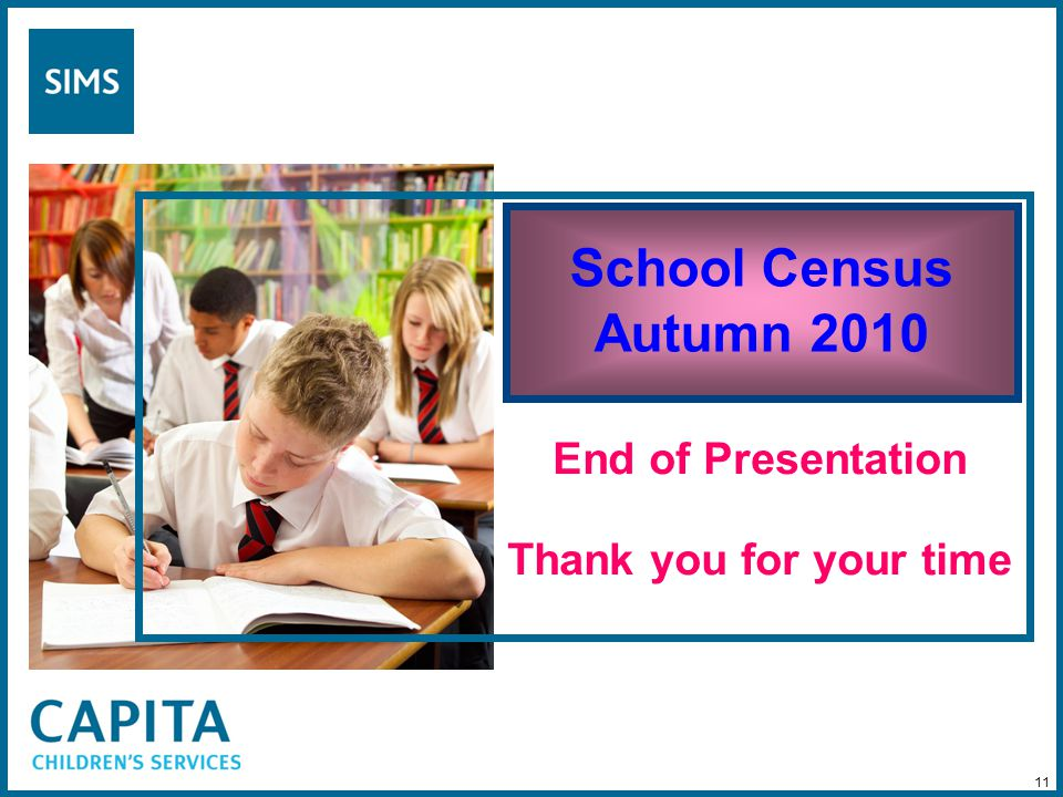 School Census Autumn 2010 End of Presentation Thank you for your time 11