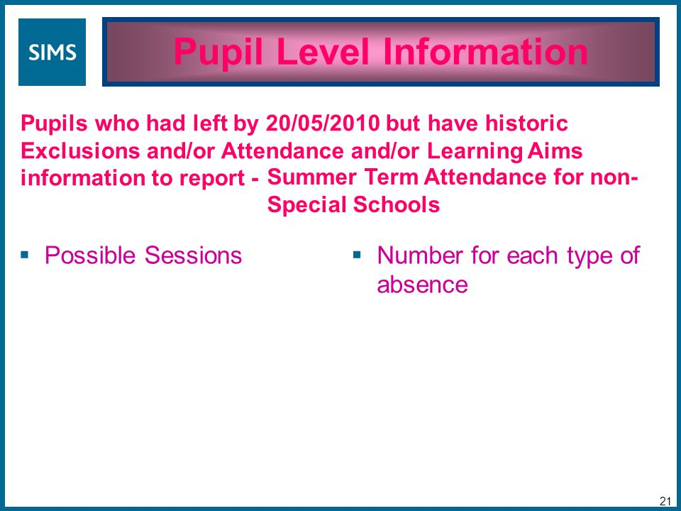 Pupil Level Information 21 Pupils who had left by 20/05/2010 but have historic Exclusions and/or Attendance and/or Learning Aims information to report -  Possible Sessions  Number for each type of absence Summer Term Attendance for non- Special Schools