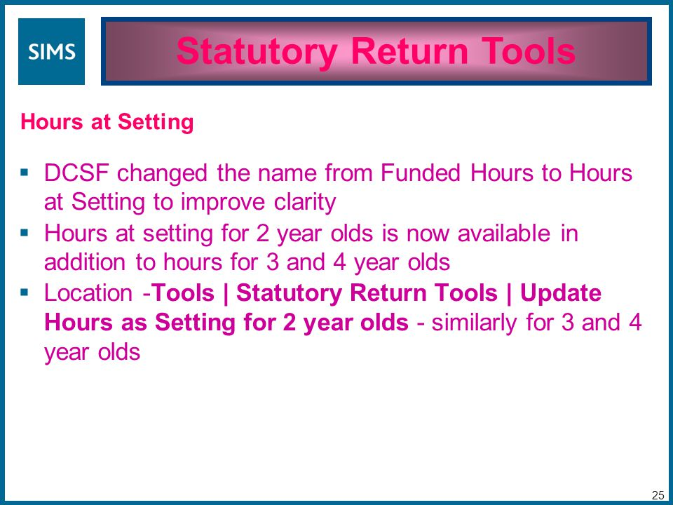  DCSF changed the name from Funded Hours to Hours at Setting to improve clarity  Hours at setting for 2 year olds is now available in addition to hours for 3 and 4 year olds  Location -Tools | Statutory Return Tools | Update Hours as Setting for 2 year olds - similarly for 3 and 4 year olds Statutory Return Tools 25 Hours at Setting