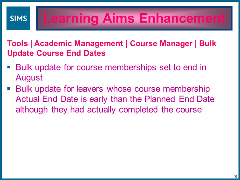  Bulk update for course memberships set to end in August  Bulk update for leavers whose course membership Actual End Date is early than the Planned End Date although they had actually completed the course Learning Aims Enhancement 28 Tools | Academic Management | Course Manager | Bulk Update Course End Dates