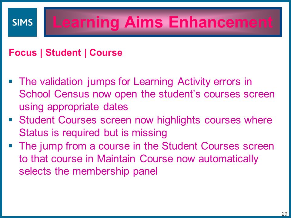  The validation jumps for Learning Activity errors in School Census now open the student's courses screen using appropriate dates  Student Courses screen now highlights courses where Status is required but is missing  The jump from a course in the Student Courses screen to that course in Maintain Course now automatically selects the membership panel Learning Aims Enhancement 29 Focus | Student | Course