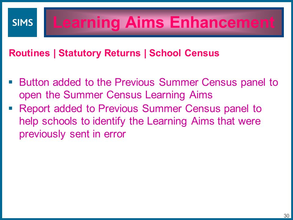  Button added to the Previous Summer Census panel to open the Summer Census Learning Aims  Report added to Previous Summer Census panel to help schools to identify the Learning Aims that were previously sent in error Learning Aims Enhancement 30 Routines | Statutory Returns | School Census
