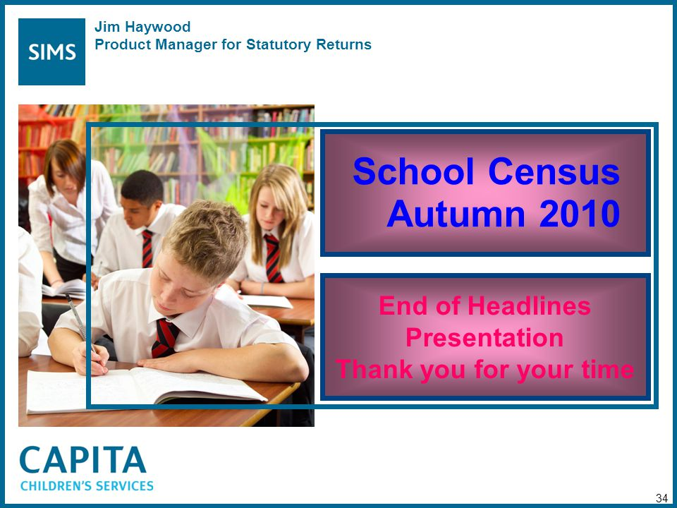 School Census Autumn 2010 End of Headlines Presentation Thank you for your time 34 Jim Haywood Product Manager for Statutory Returns