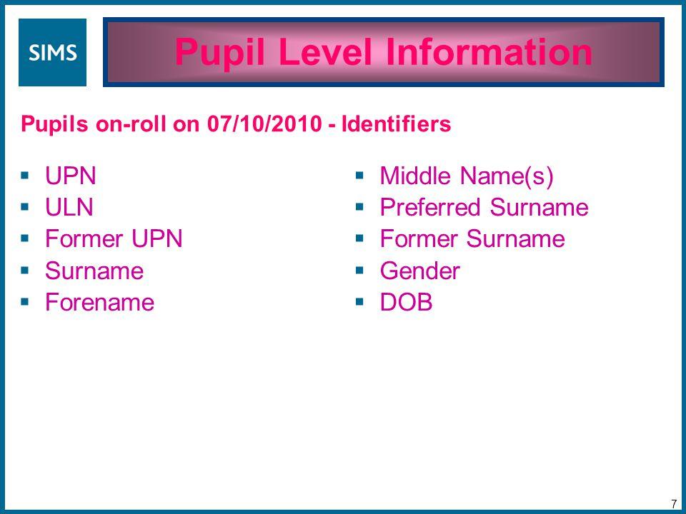 Pupil Level Information 7 Pupils on-roll on 07/10/2010 - Identifiers  UPN  ULN  Former UPN  Surname  Forename  Middle Name(s)  Preferred Surname  Former Surname  Gender  DOB
