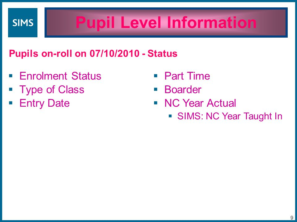 Pupil Level Information 9 Pupils on-roll on 07/10/2010 -  Enrolment Status  Type of Class  Entry Date  Part Time  Boarder  NC Year Actual  SIMS: NC Year Taught In Status
