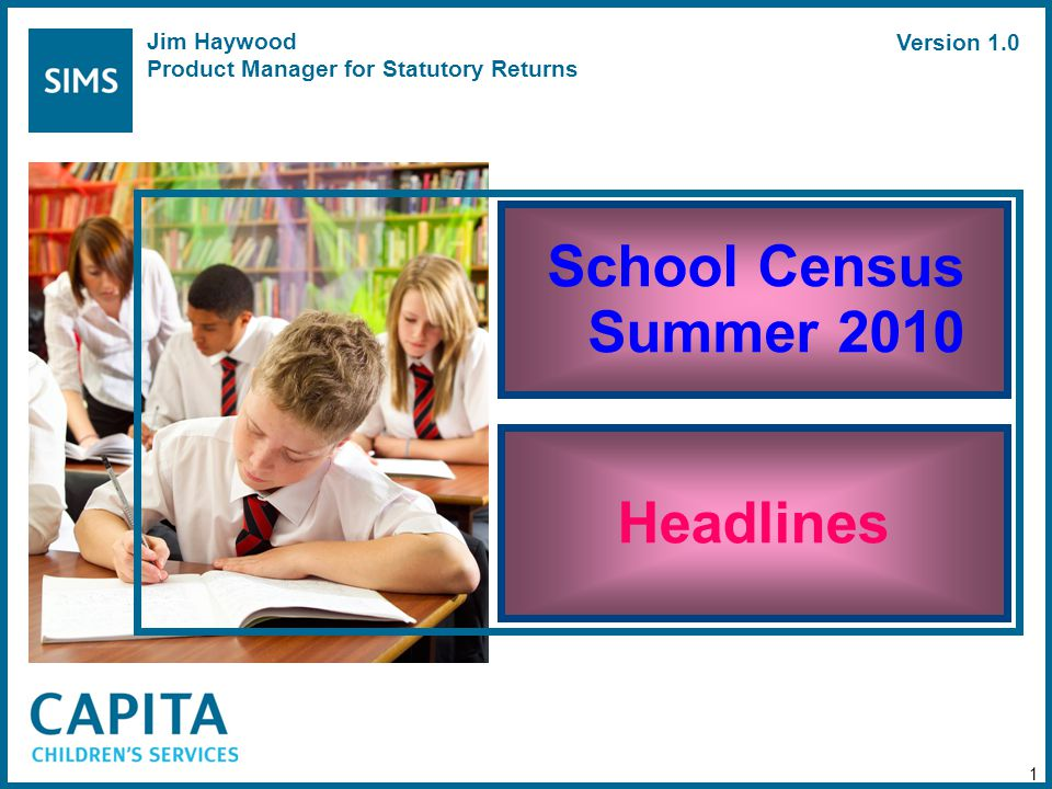 School Census Summer 2010 Headlines 1 Jim Haywood Product Manager for Statutory Returns Version 1.0