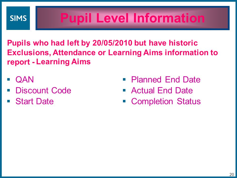 Pupil Level Information 20 Pupils who had left by 20/05/2010 but have historic Exclusions, Attendance or Learning Aims information to report -  QAN  Discount Code  Start Date  Planned End Date  Actual End Date  Completion Status Learning Aims