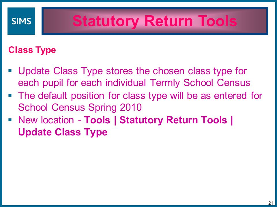  Update Class Type stores the chosen class type for each pupil for each individual Termly School Census  The default position for class type will be as entered for School Census Spring 2010  New location - Tools | Statutory Return Tools | Update Class Type Statutory Return Tools 21 Class Type