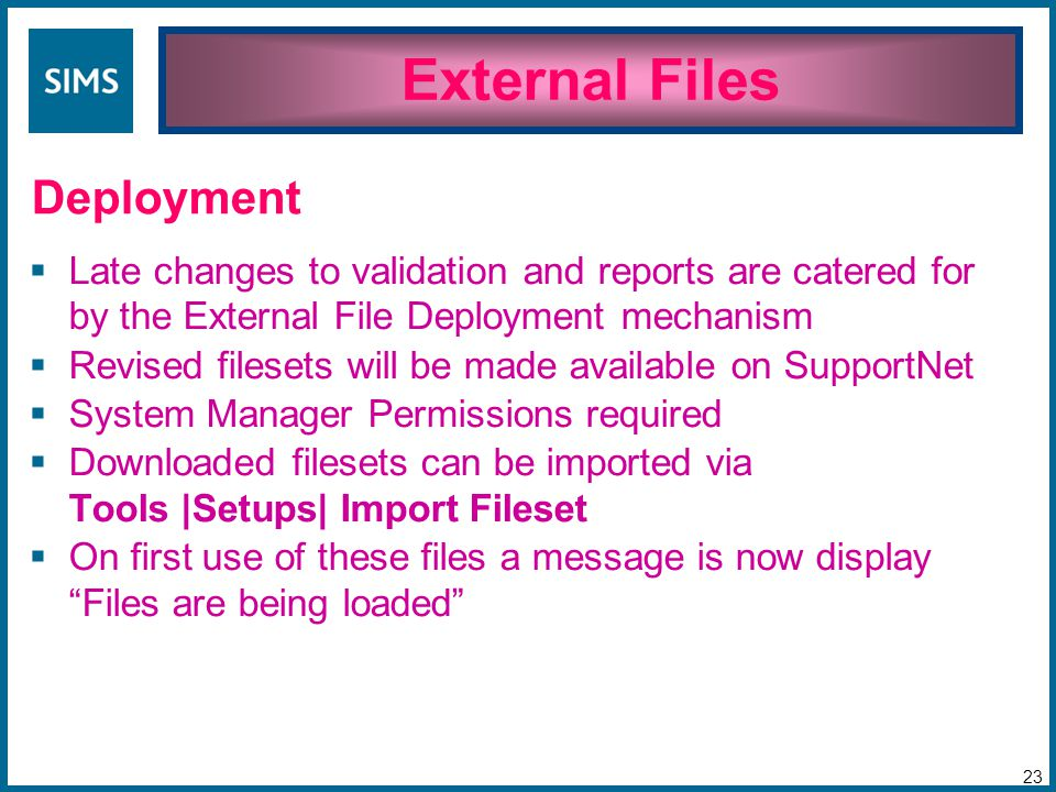  Late changes to validation and reports are catered for by the External File Deployment mechanism  Revised filesets will be made available on SupportNet  System Manager Permissions required  Downloaded filesets can be imported via Tools |Setups| Import Fileset  On first use of these files a message is now display Files are being loaded External Files 23 Deployment
