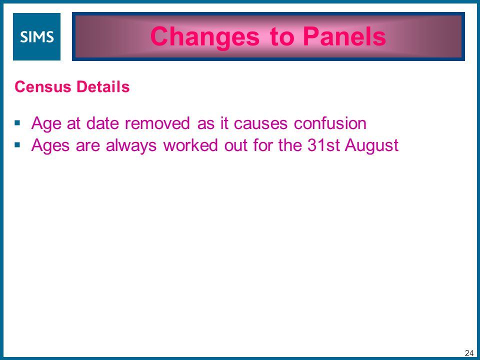  Age at date removed as it causes confusion  Ages are always worked out for the 31st August Changes to Panels 24 Census Details