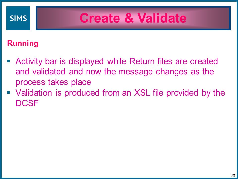  Activity bar is displayed while Return files are created and validated and now the message changes as the process takes place  Validation is produced from an XSL file provided by the DCSF Create & Validate 29 Running