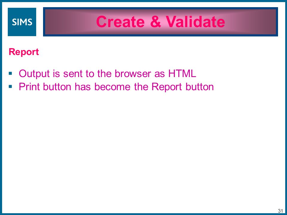  Output is sent to the browser as HTML  Print button has become the Report button Create & Validate 31 Report
