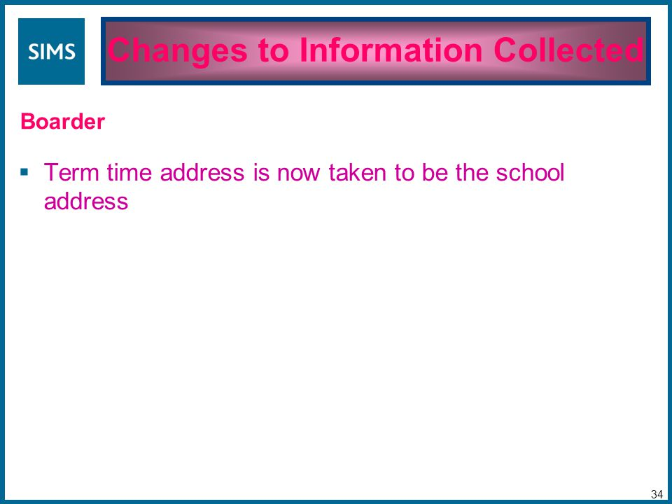  Term time address is now taken to be the school address Changes to Information Collected 34 Boarder