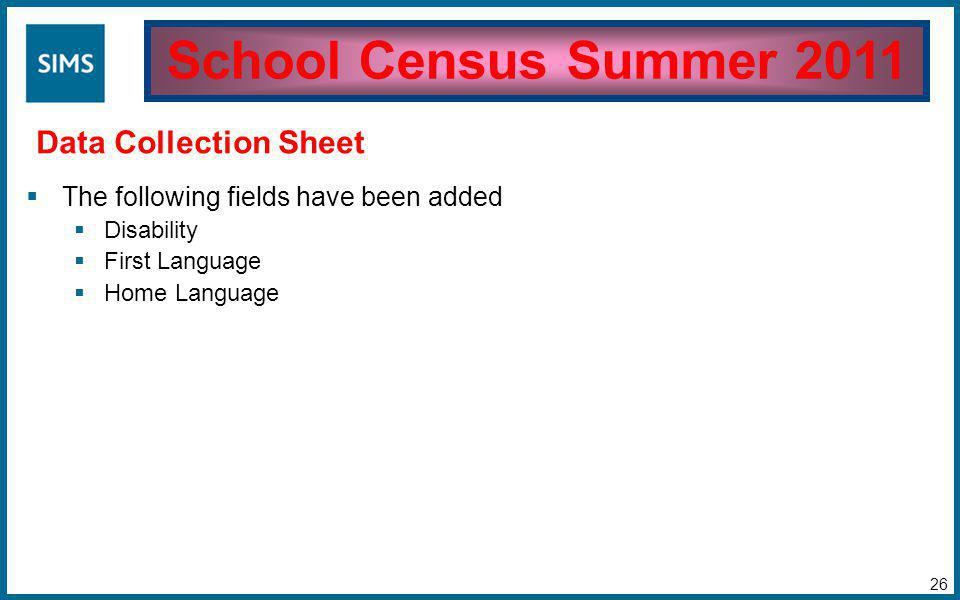  The following fields have been added  Disability  First Language  Home Language School Census Summer 2011 Data Collection Sheet 26