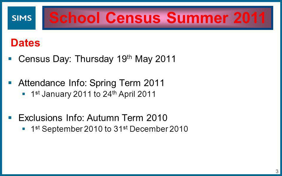  Census Day: Thursday 19 th May 2011  Attendance Info: Spring Term 2011  1 st January 2011 to 24 th April 2011  Exclusions Info: Autumn Term 2010  1 st September 2010 to 31 st December 2010 School Census Summer 2011 Dates 3