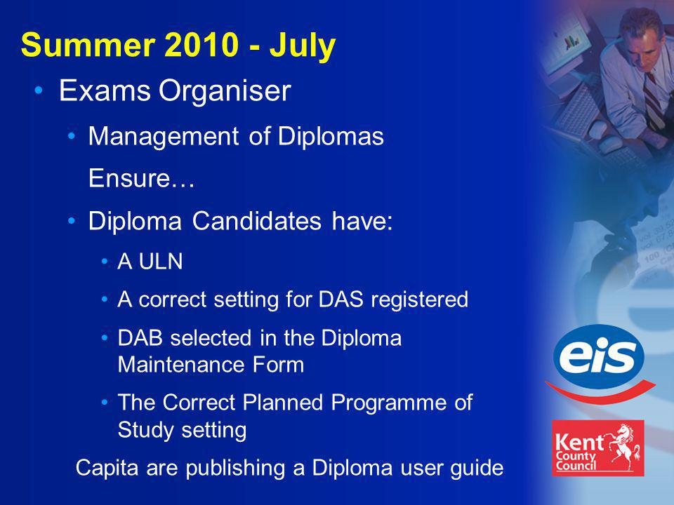 Summer 2010 - July Exams Organiser Management of Diplomas Ensure… Diploma Candidates have: A ULN A correct setting for DAS registered DAB selected in the Diploma Maintenance Form The Correct Planned Programme of Study setting Capita are publishing a Diploma user guide