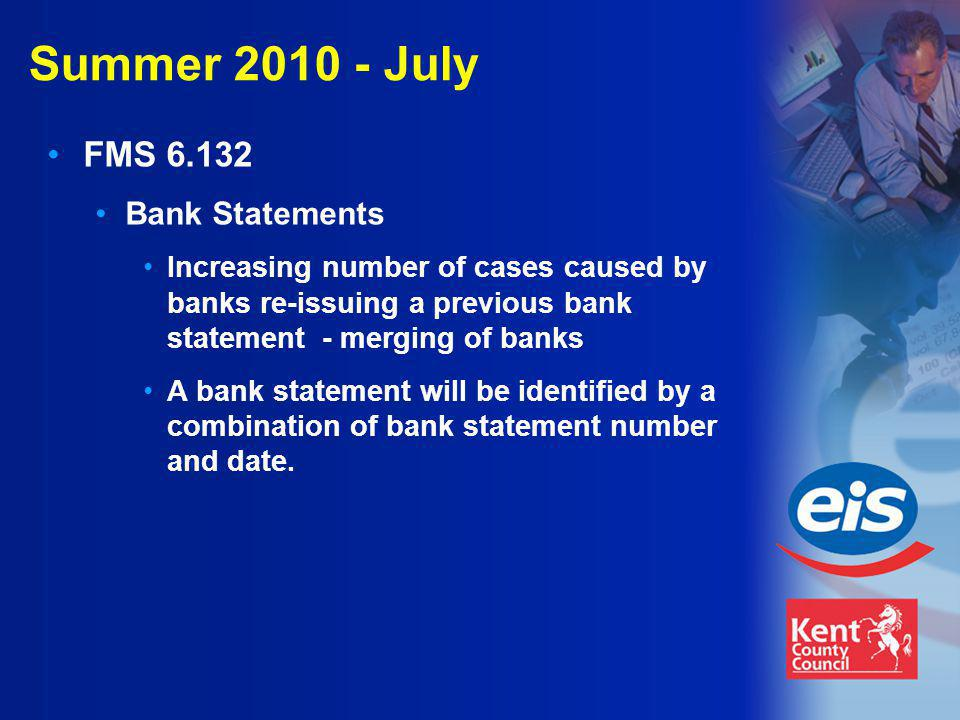 Summer 2010 - July FMS 6.132 Bank Statements Increasing number of cases caused by banks re-issuing a previous bank statement - merging of banks A bank statement will be identified by a combination of bank statement number and date.