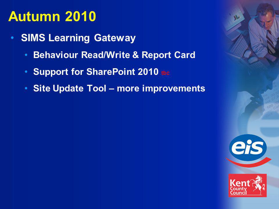 Autumn 2010 SIMS Learning Gateway Behaviour Read/Write & Report Card Support for SharePoint 2010 tbc Site Update Tool – more improvements