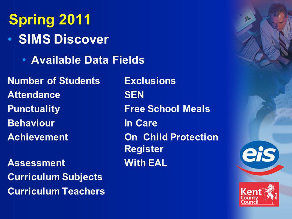 Spring 2011 SIMS Discover Available Data Fields Number of StudentsExclusions AttendanceSEN PunctualityFree School Meals BehaviourIn Care AchievementOn Child Protection Register AssessmentWith EAL Curriculum Subjects Curriculum Teachers
