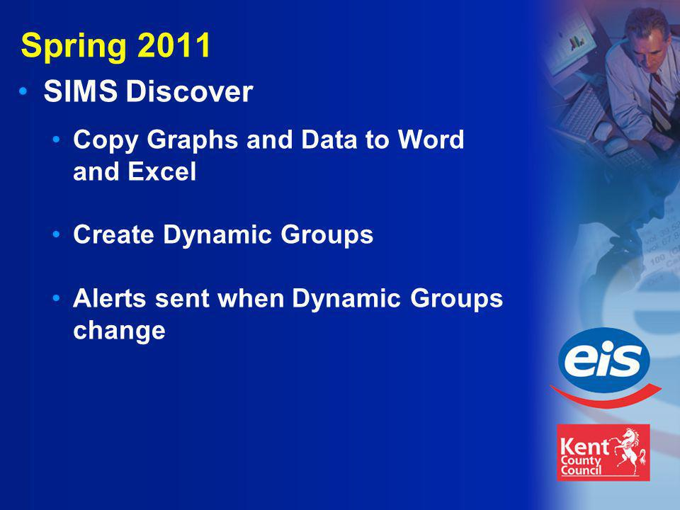 Spring 2011 SIMS Discover Copy Graphs and Data to Word and Excel Create Dynamic Groups Alerts sent when Dynamic Groups change