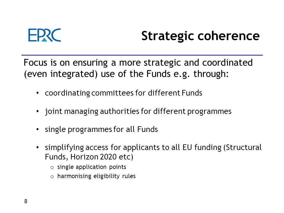 8 Strategic coherence Focus is on ensuring a more strategic and coordinated (even integrated) use of the Funds e.g.