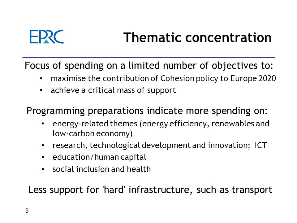 9 Thematic concentration Focus of spending on a limited number of objectives to: maximise the contribution of Cohesion policy to Europe 2020 achieve a critical mass of support Programming preparations indicate more spending on: energy-related themes (energy efficiency, renewables and low-carbon economy) research, technological development and innovation; ICT education/human capital social inclusion and health Less support for hard infrastructure, such as transport