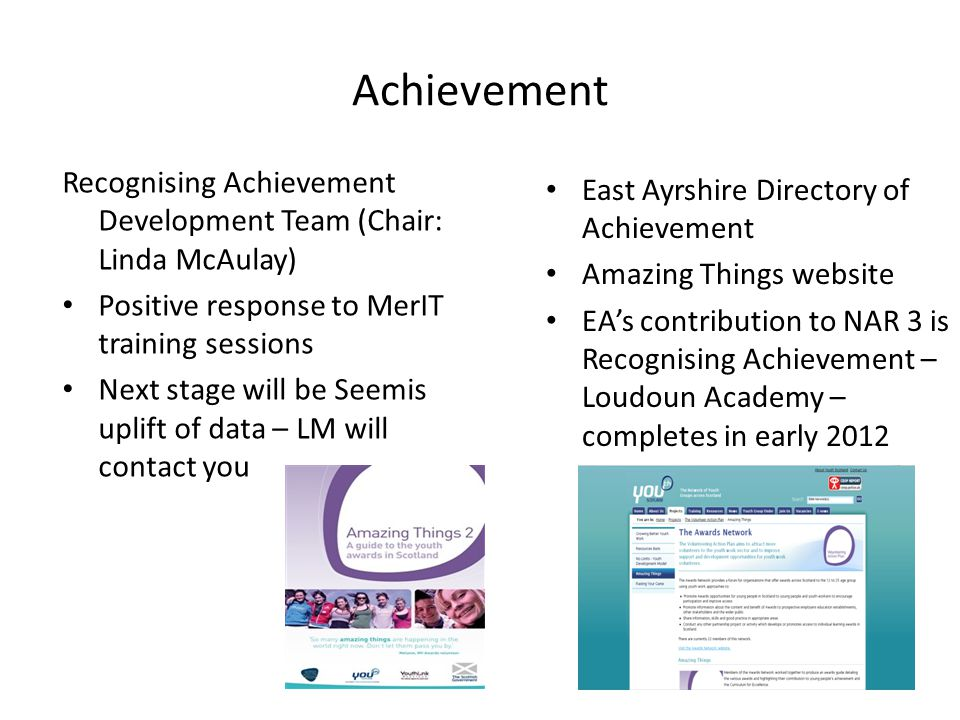 Achievement Recognising Achievement Development Team (Chair: Linda McAulay) Positive response to MerIT training sessions Next stage will be Seemis uplift of data – LM will contact you East Ayrshire Directory of Achievement Amazing Things website EA's contribution to NAR 3 is Recognising Achievement – Loudoun Academy – completes in early 2012