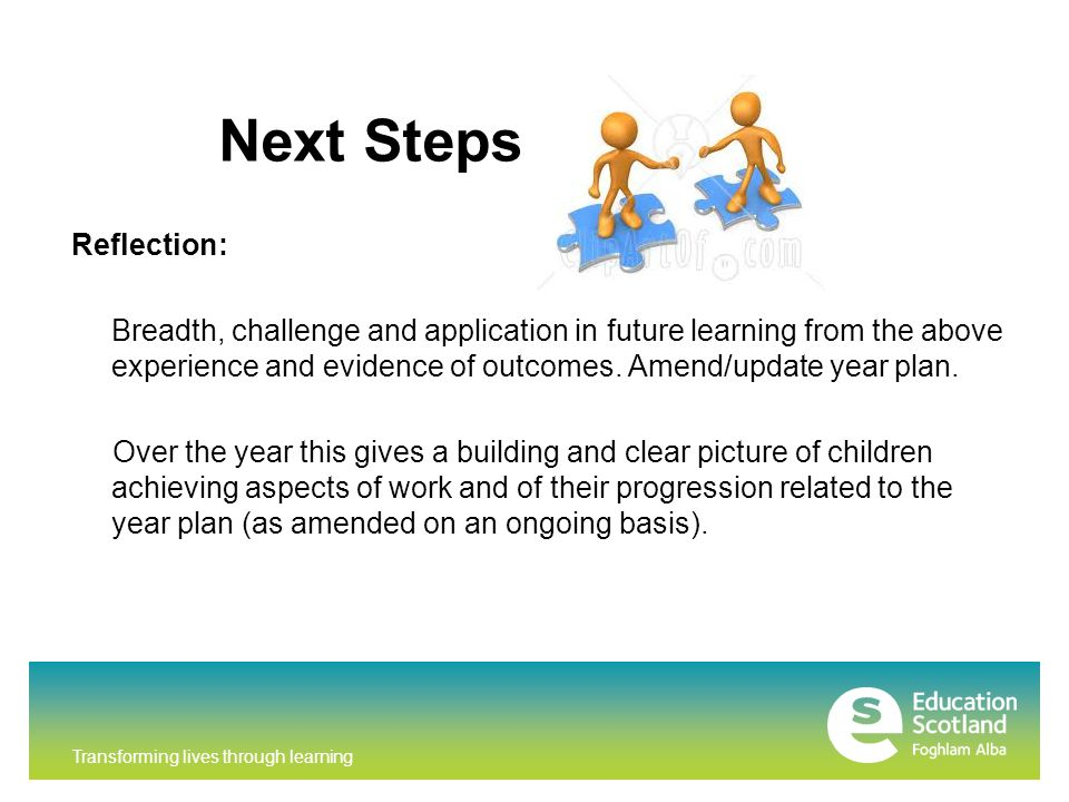 Transforming lives through learning Next Steps Reflection: Breadth, challenge and application in future learning from the above experience and evidence of outcomes.