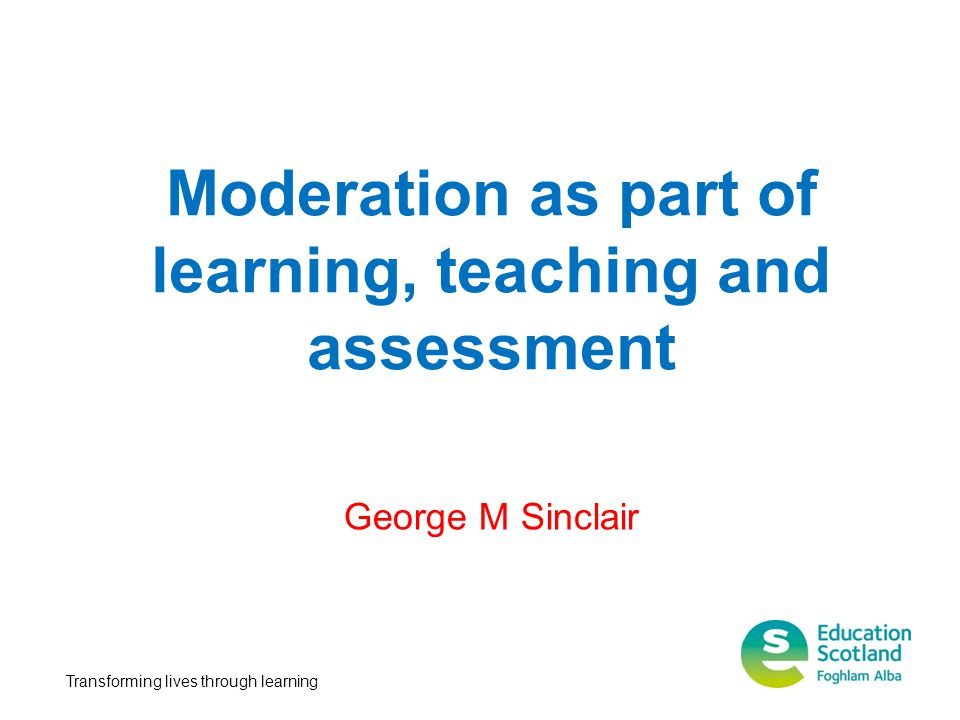 Moderation as part of learning, teaching and assessment Transforming lives through learning George M Sinclair