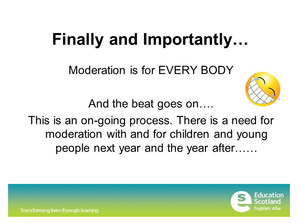 Transforming lives through learning Finally and Importantly… Moderation is for EVERY BODY And the beat goes on….
