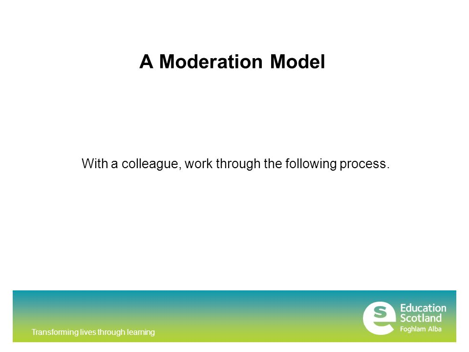 Transforming lives through learning A Moderation Model With a colleague, work through the following process.