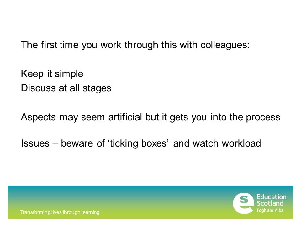 Transforming lives through learning The first time you work through this with colleagues: Keep it simple Discuss at all stages Aspects may seem artificial but it gets you into the process Issues – beware of 'ticking boxes' and watch workload