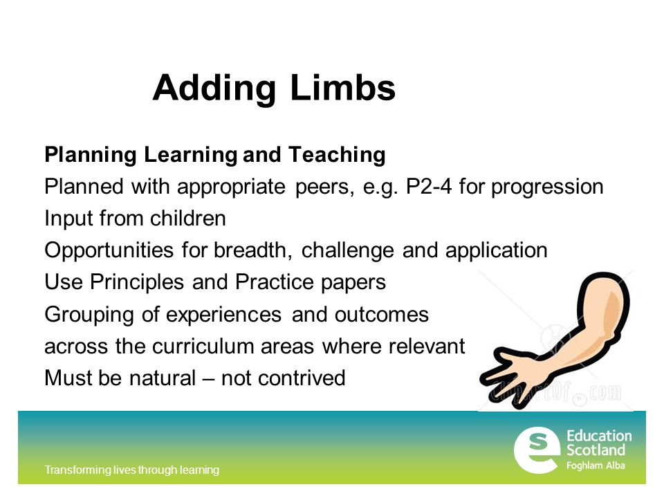 Transforming lives through learning Adding Limbs Planning Learning and Teaching Planned with appropriate peers, e.g.