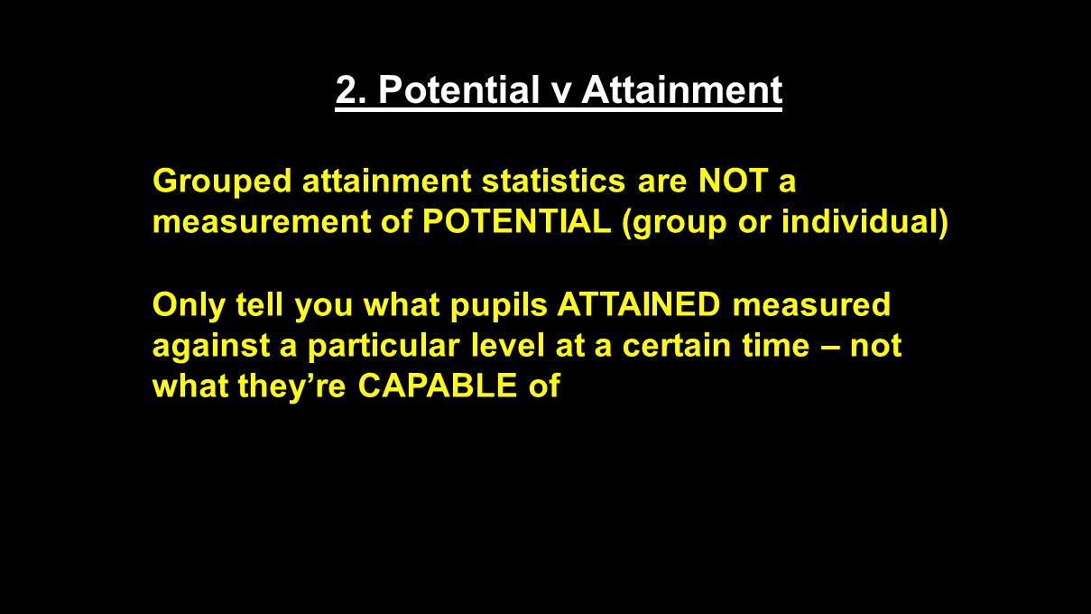 2. Potential v Attainment Grouped attainment statistics are NOT a measurement of POTENTIAL (group or individual) Only tell you what pupils ATTAINED me
