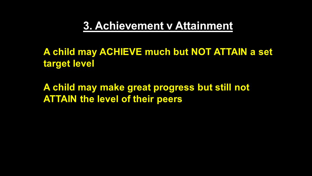 3. Achievement v Attainment A child may ACHIEVE much but NOT ATTAIN a set target level A child may make great progress but still not ATTAIN the level