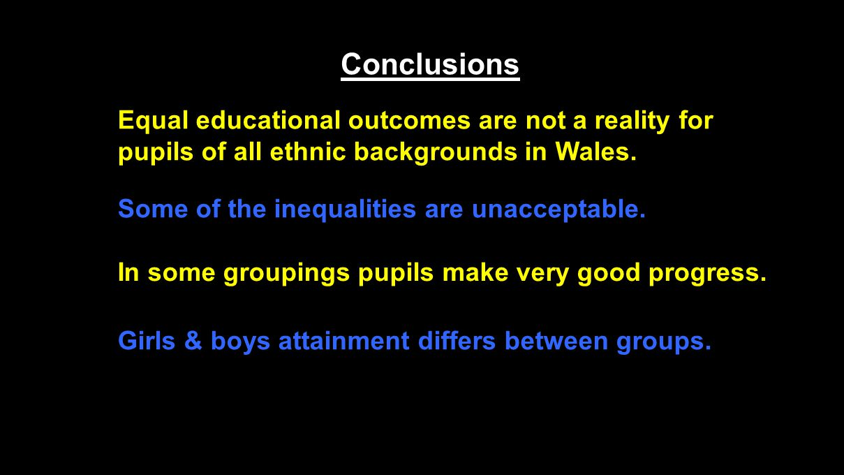 Conclusions Equal educational outcomes are not a reality for pupils of all ethnic backgrounds in Wales.