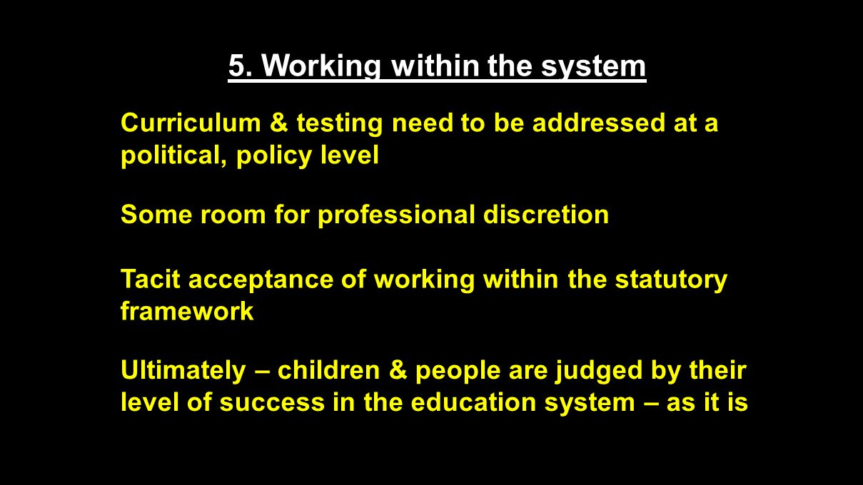 5. Working within the system Curriculum & testing need to be addressed at a political, policy level Some room for professional discretion Tacit accept