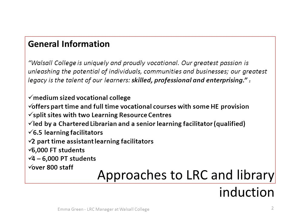 Approaches to LRC and library induction 2 Emma Green - LRC Manager at Walsall College General Information Walsall College is uniquely and proudly vocational.