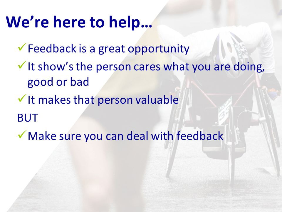 We're here to help… Feedback is a great opportunity It show's the person cares what you are doing, good or bad It makes that person valuable BUT Make sure you can deal with feedback