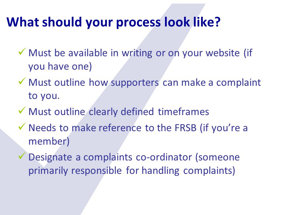 What should your process look like? Must be available in writing or on your website (if you have one) Must outline how supporters can make a complaint