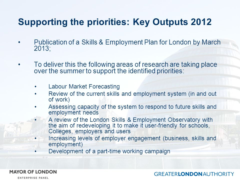 Supporting the priorities: Key Outputs 2012 Publication of a Skills & Employment Plan for London by March 2013; To deliver this the following areas of research are taking place over the summer to support the identified priorities: Labour Market Forecasting Review of the current skills and employment system (in and out of work) Assessing capacity of the system to respond to future skills and employment needs A review of the London Skills & Employment Observatory with the aim of redeveloping it to make it user-friendly for schools, Colleges, employers and users Increasing levels of employer engagement (business, skills and employment) Development of a part-time working campaign