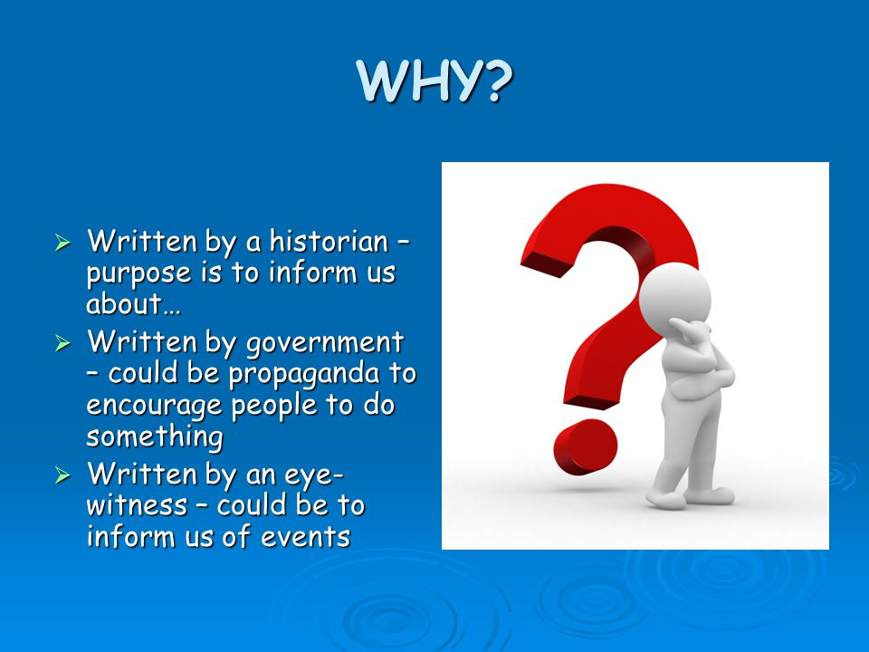 WHY?  Written by a historian – purpose is to inform us about…  Written by government – could be propaganda to encourage people to do something  Wri
