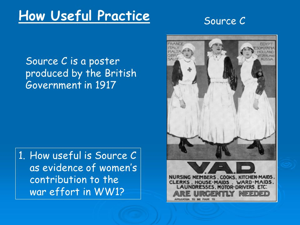Source C is a poster produced by the British Government in 1917 Source C 1.How useful is Source C as evidence of women's contribution to the war effort in WW1.
